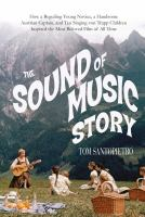 Book Title Image - The sound of music story : how a beguiling young novice, a handsome Austrian captain, and ten singing Von Trapp children inspired the most beloved film of all time