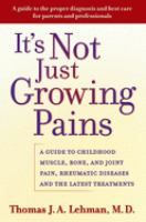 It's not just growing pains : a guide to childhood muscle, bone, and joint pain, rheumatic diseases, and the latest treatments
