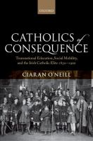 Catholics of consequence : transnational education, social mobility, and the Irish Catholic elite 1850-1900