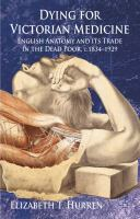 Dying for Victorian medicine [electronic resource] : English anatomy and its trade in the dead poor, c.1834-1929