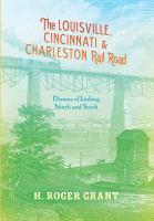 The Louisville, Cincinnati & Charleston rail road : dreams of linking North and South