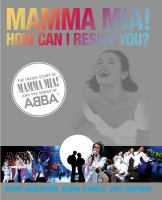 Mamma mia! How can I resist you? : the inside story of Mamma mia! and the songs of ABBA