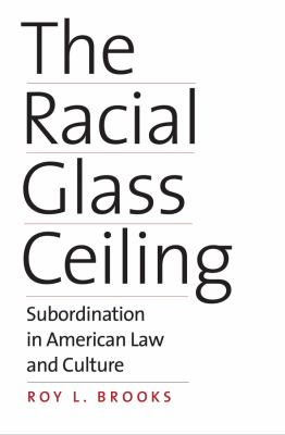 Book cover for The racial glass ceiling : subordination in American law and culture / Roy L. Brooks