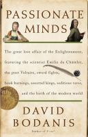 Passionate minds : the great love affair of the Enlightenment, featuring the scientist Emilie Du Chatelet, the poet Voltaire, sword fights, book burnings, assorted kings, seditious verse, and the birth of the modern world