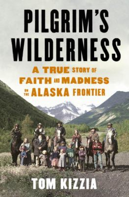 Cover art for Pilgrim's Wilderness: A True Story of Faith and Madness on the Alaska Frontier
