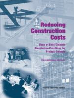 Reducing construction costs [electronic resource] : uses of best dispute resolution practices by project owners : proceedings report.