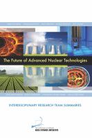 The future of advanced nuclear technologies : interdisciplinary research team summaries : conference, Arnold and Mabel Beckman Center, Irvine, California, November 15-17, 2013.