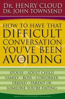 How to have that difficult conversation you've been avoiding : with your spouse, adult child, family, boss, coworker, friend, parent or someone you're dating