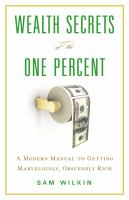Wealth secrets of the one percent : a modern manual to getting marvelously, obscenely rich
