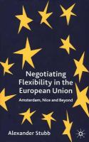 Negotiating flexibility in the European Union [electronic resource] : Amsterdam, Nice, and beyond