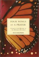 Four wings and a prayer : caught in the mystery of the monarch butterflies