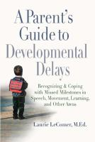 A parent's guide to developmental delays : recognizing and coping with missed milestones in speech, movement, learning, and other areas