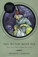 The witch must die : how fairy tales shape our lives