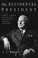 The accidental president : Harry S. Truman and the four months that changed the world cover image