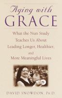 Aging with grace : what the nun study teaches us about leading longer, healthier, and more meaningful lives