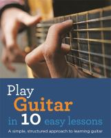 Play guitar in 10 easy lessons : a simple, structured approach to learning guitar