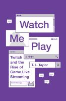 Watch me play : Twitch and the rise of game live streaming /