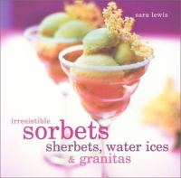 Irresistible Sorbets, Sherbets, Water Ices & Granitas