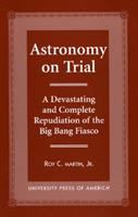 Astronomy on trial [electronic resource] : a devastating and complete repudiation of the Big Bang fiasco