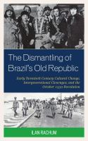 Dismantling of Brazil's old republic : early twentieth century cultural change, intergenerational cleavages, and the October 1930 Revolution /