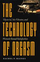 The technology of orgasm : &quot;hysteria,&quot; the vibrator, and women's sexual satisfaction