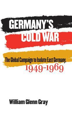 Book cover for Germany's cold war [electronic resource] : the global campaign to isolate East Germany, 1949-1969 / by William Glenn Gray