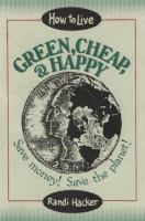 How to live green, cheap, and happy [electronic resource] : save money! save the planet!