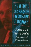 I ain't sorry for nothin' I done : August Wilson's process of playwriting