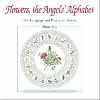 Flowers, the angels' alphabet : the language and poetry of flowers; with an American floral dictionary and twenty-eight literary calligraphy illustrations