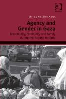 Agency and gender in Gaza : masculinity, femininity and family during the second intifada