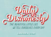 Daily dishonesty : the beautiful little lies we tell ourselves every day