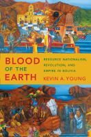 Blood of the earth : resource nationalism, revolution, and empire in Bolivia cover image
