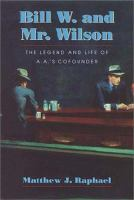 Bill W. and Mr. Wilson : the legend and life of A.A.'s cofounder