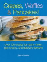Crepes, waffles, & pancakes! : over 100 recipes for hearty meals, light snacks, and delicious desserts