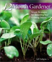 The 12-month gardener : simple strategies for extending your growing season