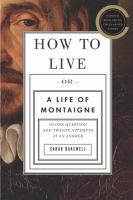 Cover of the book How to live, or, a life of Montaigne : in one question and twenty attempts at an answer