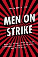 Men on strike : why men are boycotting marriage, fatherhood, and the American dream--and why it matters