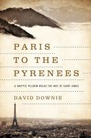 Paris to the Pyrenees :a skeptic pilgrim walks the way of Saint James /David Downie ; photographs by Alison Harris.
