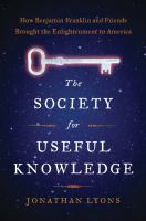 The Society for Useful Knowledge How Benjamin Franklin and Friends Brought the Enlightenment to America