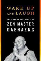 Wake up and laugh : the dharma teachings of Zen master Daehaeng
