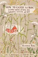 How to catch a frog : and other stories about family, love, dysfunction, survival, and DIY