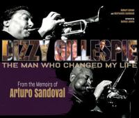 DIZZY GILLESPIE: THE MAN WHO CHANGED MY LIFE : FROM THE MEMOIRS OF ARTURO SANDOVAL
