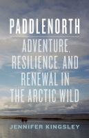 Paddlenorth : adventure, resilience, and renewal in the arctic wild
