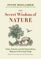 Secret wisdom of nature : trees, animals, and the extraordinary balance of all living things : stories from science and observation /