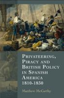 Privateering, piracy and British policy in Spanish America, 1810-1830 [electronic resource]