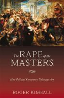 The rape of the masters : how political correctness sabotages art