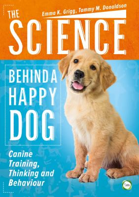 The science behind a happy dog : canine training, thinking and behaviour