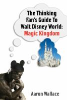 The thinking fan's guide to Walt Disney World.Magic Kingdom /Aaron Wallace.