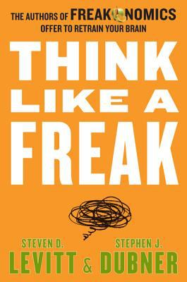 Cover Image for Think Like A Freak: The Authors of Freakonomics Offer to Retrain Your Brain by Steven Levitt and Stephen Dubner
