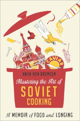 Cover Image for Mastering the Art of Soviet Cooking: A Memoir of Food and Longing by Anya Von Brenzen